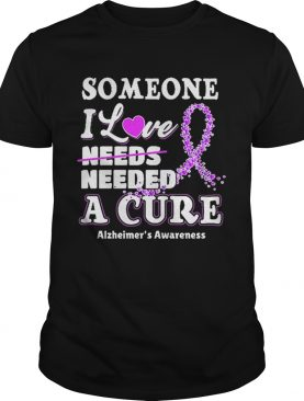 Some one i love needs needed a cure Alzheimer's Awareness shirts