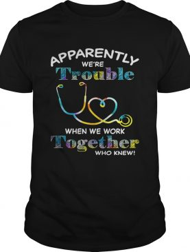 Stethoscope Doctor apparently were trouble when we are together who knew shirts
