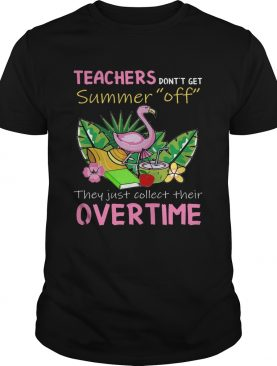 Teacher Don't Get Summer Off They Just Collect Their Overtime T-Shirts