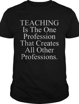 Teaching is the one profession that creates all other professions shirts
