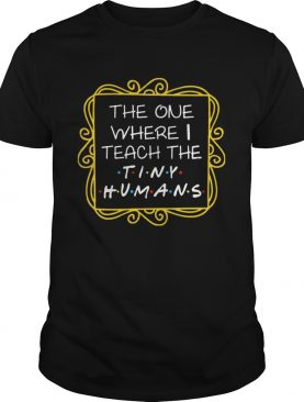 The One Where I Teach The Tiny Humans T-shirts