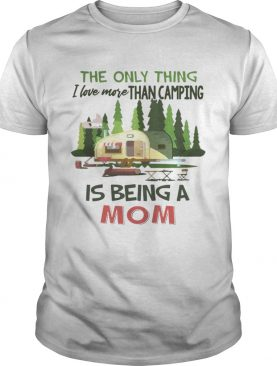 The Only Thing I Love More Than Camping Is Being A Mom T-shirts