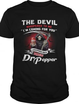 The devil whispered to me I'm coming for you I whispered back bring Dr Pepper shirts