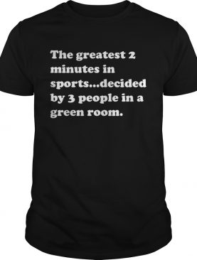 The greatest 2 minutes in sports decided by 3 people in a green room shirts