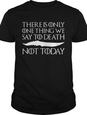 There is only one thing we say to death not today shirts
