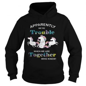 Unicorn Apparently were trouble when we are together who knew hoodie