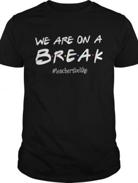We are on a break #teachersbelike shirts