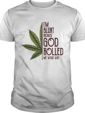 Weed I'm blunt because God rolled me what way shirts