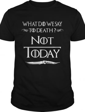 What do we say to death not today Game of Thrones shirts