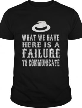 What we have here is a failure to communicate shirts