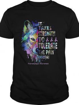 Wolf it takes strength to tolerate the pain everyday fibromyalgia awareness shirts