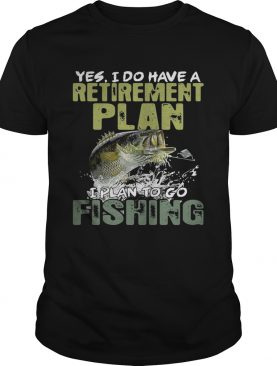 Yes I do have a retirement plan I plan to go fishing shirts