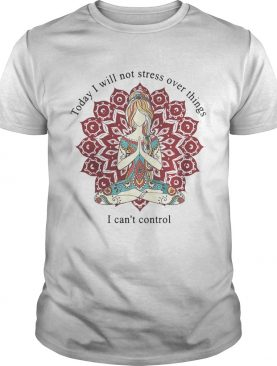 Yoga girl today I will not stress over things I can't control shirts
