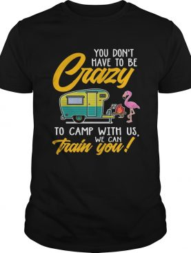 You Dont have to be crary to camp with us we can train you! T-Shirts