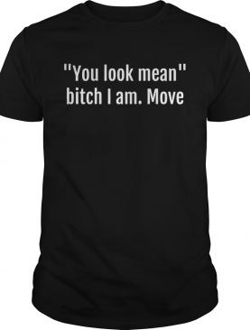 You look mean bitch I am move shirts