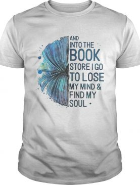 Book And into the book store I go to lose my mindfind my soul shirt