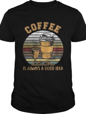 Coffee is always a good idea sunset shirts
