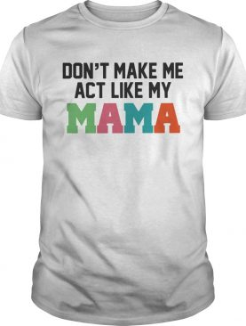 Don't make me act like my Mama shirts