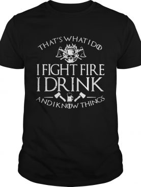 Firefighter thats whatI do I fightfire I drink and I know things shirt