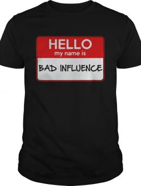 Hello my name is Bad influence shirt