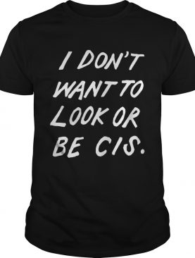 I dont want to look or be Cis shirt