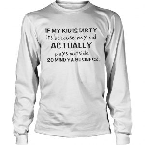 If my kid is dirty its because my kid actually plays outside so mind ya business longsleeve tee