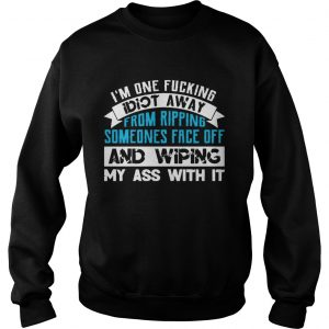 Im One Fucking Idiot Away From Ripping Someones Face Off Funny sweatshirt