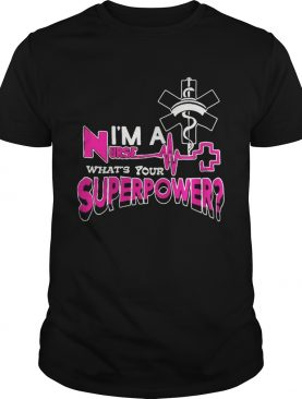 Im a nurse whats your superpower shirt