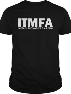 Itmfa Impeach the mother F already shirt