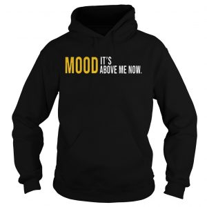 Mood Its Above Me Now Funny hoodie