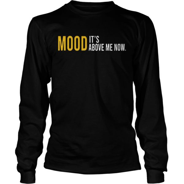 Mood Its Above Me Now Funny longsleeve tee