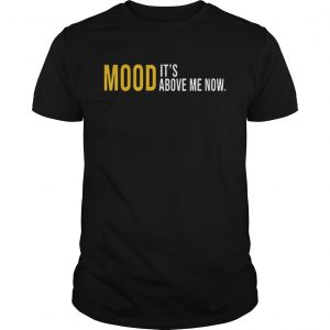 Mood Its Above Me Now Funny unisex