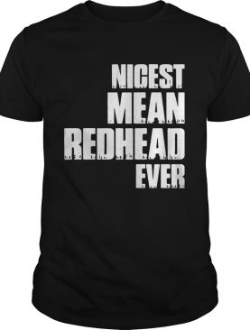 Nicest mean redhead ever shirts