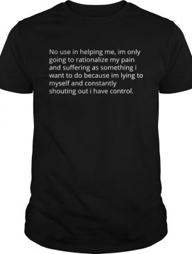 No use in helping me Im only going to rationalize my pain shirt
