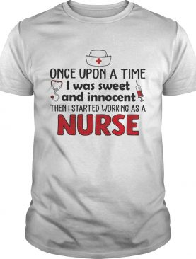 Once upon a time I was sweet and innocent then I started working as a nurse shirt