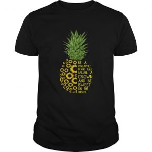 Sunflower be a pineapple stand tall wear a crown and be sweet on the inside unisex
