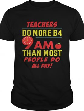 Teachers do more B4 9AM than most people do all day shirts