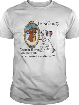 The Lying King mirror mirror on the wall who created me after all shirt