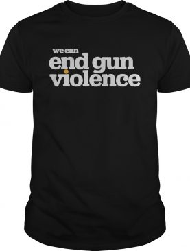 We can end gun violence shirt