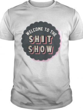 Welcome to the shit show shirts