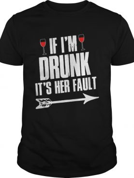 Wine If I'm Drunk It's Her Fault Shirts