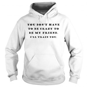 You Dont Have To Be Crazy To Be My Friend Ill Train You hoodie