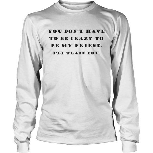 You Dont Have To Be Crazy To Be My Friend Ill Train You longsleeve tee