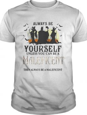 Always be yourself unless you can be a Maleficent then always be a maleficent shirts