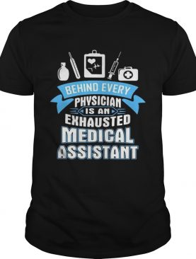 Behind every physician is an exhausted medical assistant shirt