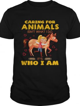 Caring for animals isn't what I do it's who I am shirts