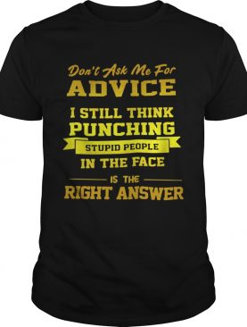 Dont Ask Me For Advice I Still Think Punching Stupid People Shirt