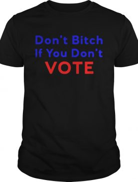 Dont bitch If you dont vote shirt