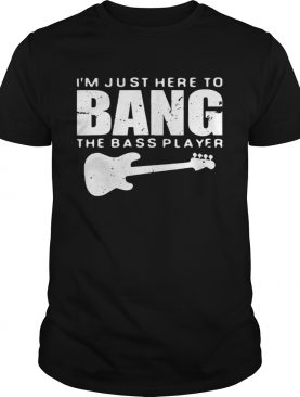 Guitar Im just here to bang the bass player shirt