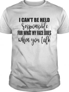 I can't be held responsible for what my face does when you talk shirts